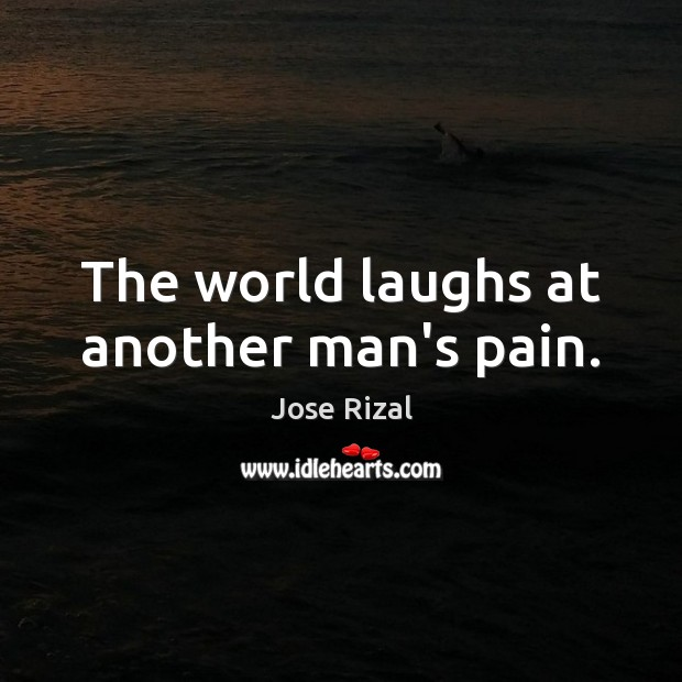 The world laughs at another man's pain. Jose Rizal Picture Quote