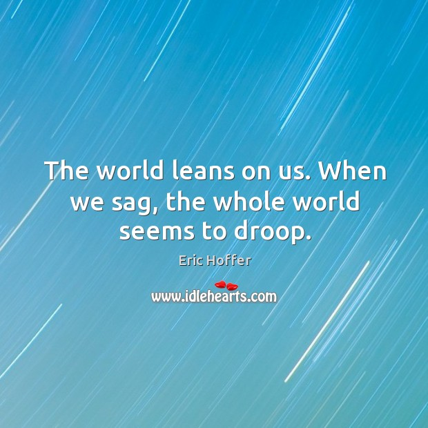 Image, The world leans on us. When we sag, the whole world seems to droop.