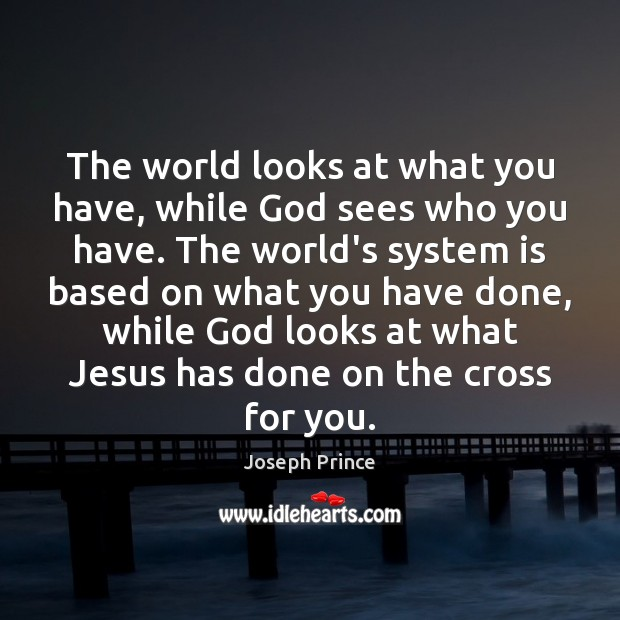 The world looks at what you have, while God sees who you Joseph Prince Picture Quote