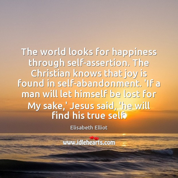 The world looks for happiness through self-assertion. The Christian knows that joy Joy Quotes Image