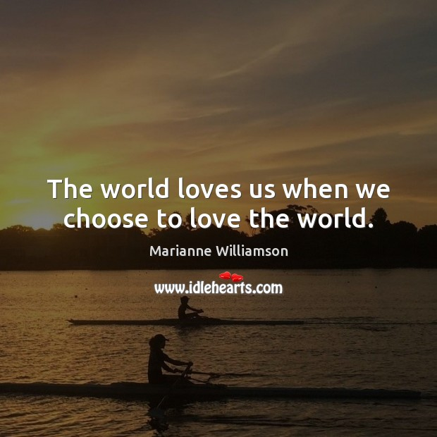 The world loves us when we choose to love the world. Image