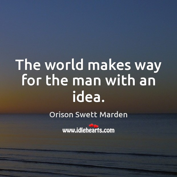 The world makes way for the man with an idea. Image