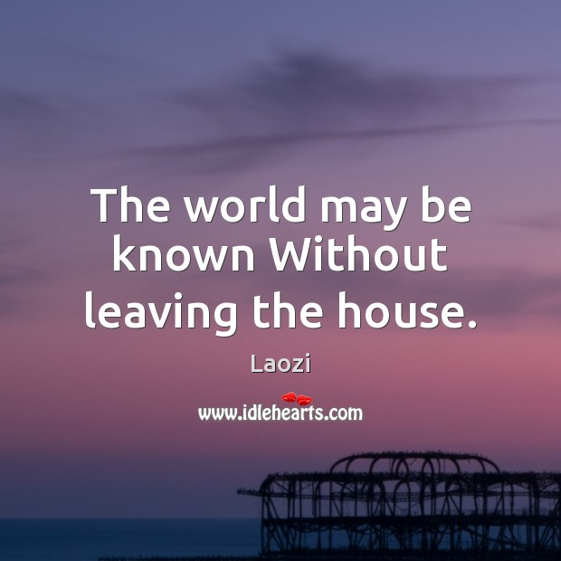 The world may be known Without leaving the house. Image