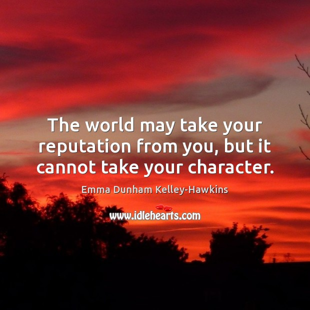 The world may take your reputation from you, but it cannot take your character. Image