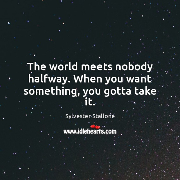 The world meets nobody halfway. When you want something, you gotta take it. Image