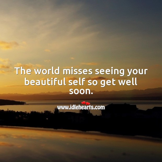 The world misses seeing your beautiful self so get well soon. Get Well Soon Messages Image