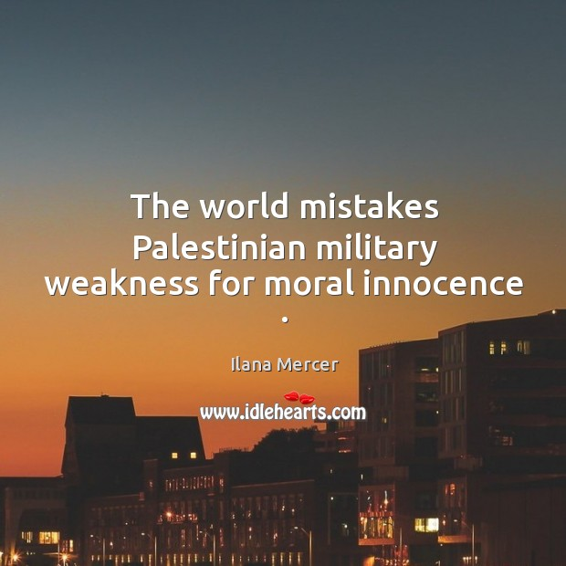 The world mistakes Palestinian military weakness for moral innocence . Ilana Mercer Picture Quote