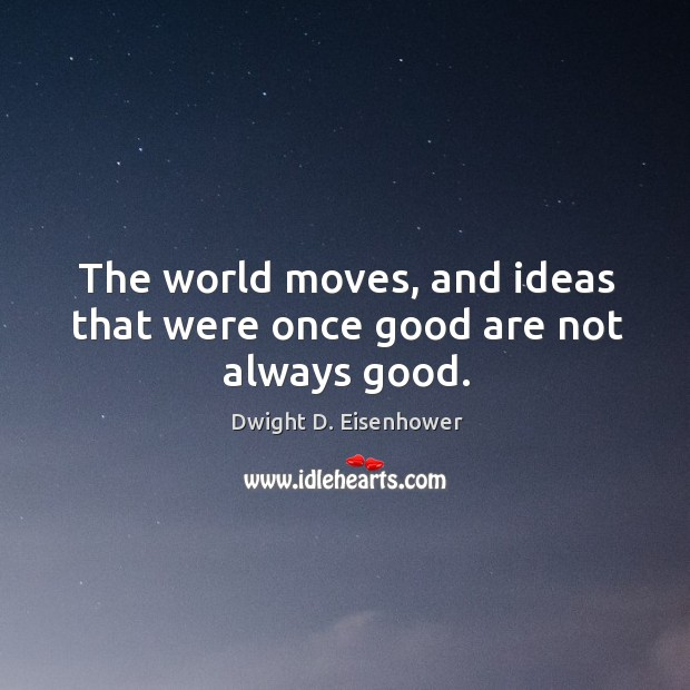 Image, The world moves, and ideas that were once good are not always good.