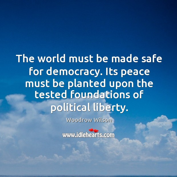 Image, The world must be made safe for democracy. Its peace must be planted upon the tested foundations of political liberty.