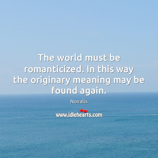 The world must be romanticized. In this way the originary meaning may be found again. Novalis Picture Quote