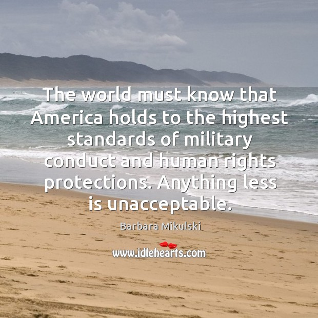 The world must know that america holds to the highest standards of military conduct Barbara Mikulski Picture Quote