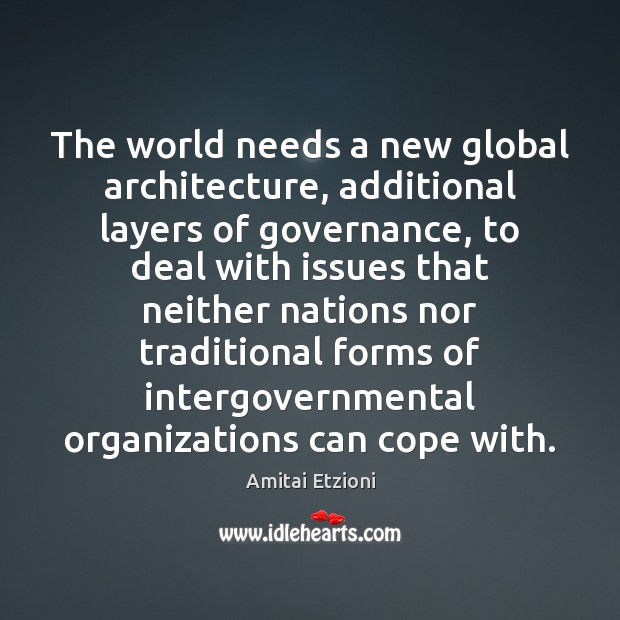 Image, The world needs a new global architecture, additional layers of governance, to
