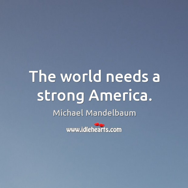 Image, The world needs a strong America.