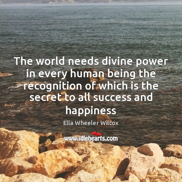 The world needs divine power in every human being the recognition of Ella Wheeler Wilcox Picture Quote