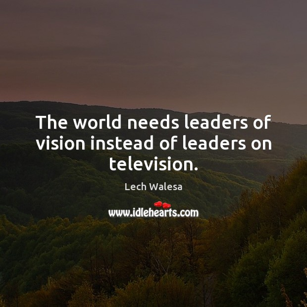 The world needs leaders of vision instead of leaders on television. Image