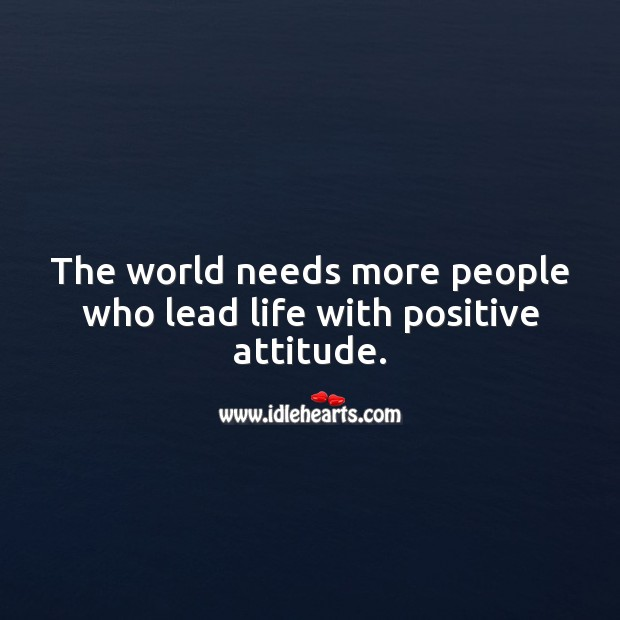 The world needs more people who lead life with positive attitude. Positive Attitude Quotes Image