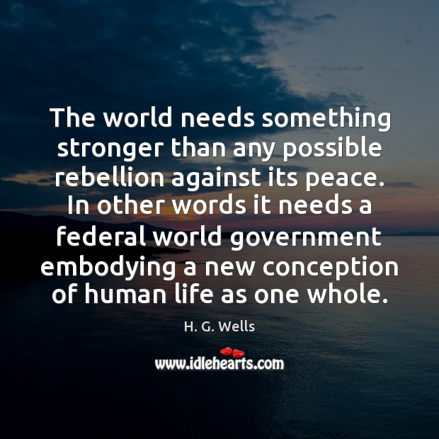 The world needs something stronger than any possible rebellion against its peace. H. G. Wells Picture Quote