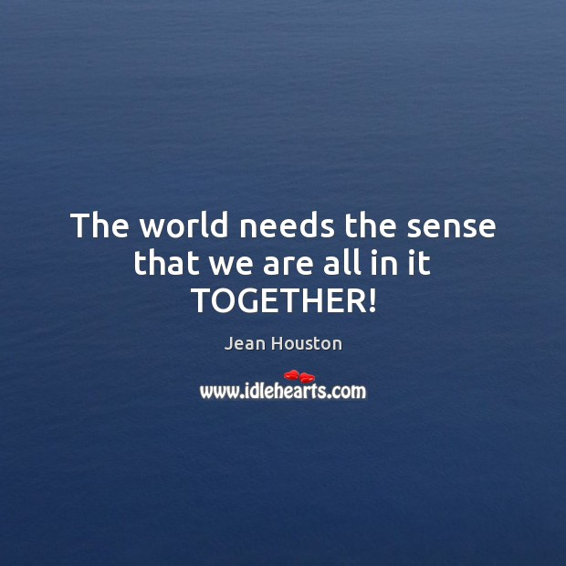 The world needs the sense that we are all in it TOGETHER! Image