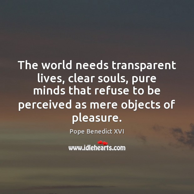 The world needs transparent lives, clear souls, pure minds that refuse to Image