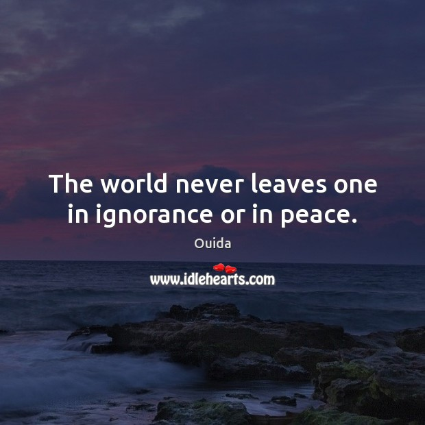 The world never leaves one in ignorance or in peace. Ouida Picture Quote