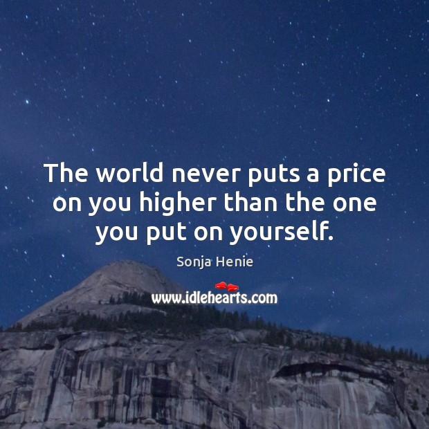 The world never puts a price on you higher than the one you put on yourself. Image