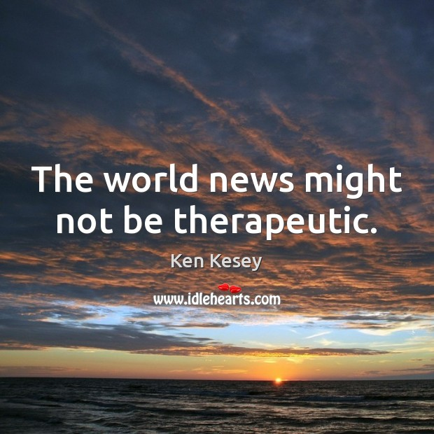 The world news might not be therapeutic. Ken Kesey Picture Quote