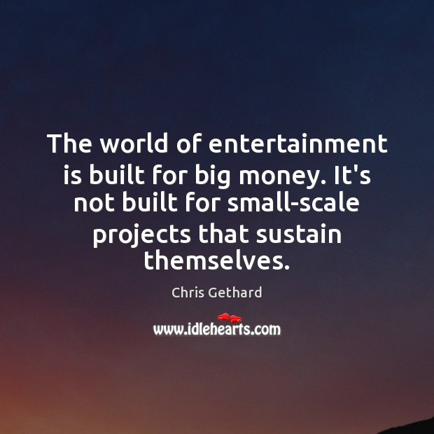 Chris Gethard Picture Quote image saying: The world of entertainment is built for big money. It's not built
