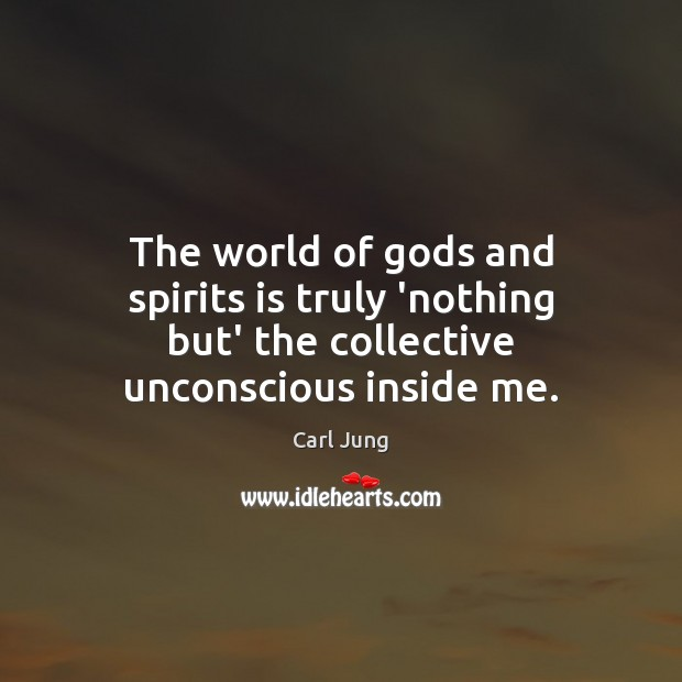 The world of Gods and spirits is truly 'nothing but' the collective unconscious inside me. Carl Jung Picture Quote