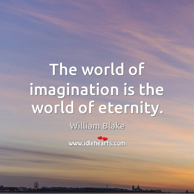 The world of imagination is the world of eternity. Imagination Quotes Image