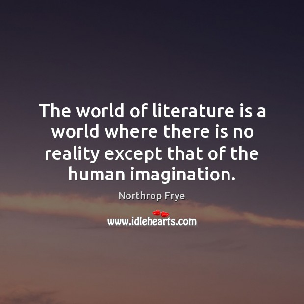 The world of literature is a world where there is no reality Northrop Frye Picture Quote