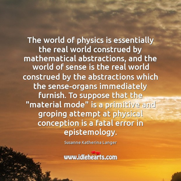 The world of physics is essentially the real world construed by mathematical Susanne Katherina Langer Picture Quote