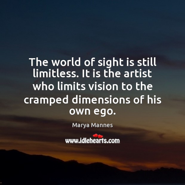 The world of sight is still limitless. It is the artist who Marya Mannes Picture Quote