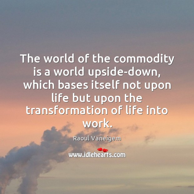 The world of the commodity is a world upside-down, which bases itself Raoul Vaneigem Picture Quote