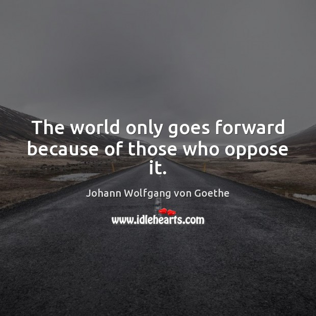 The world only goes forward because of those who oppose it. Image