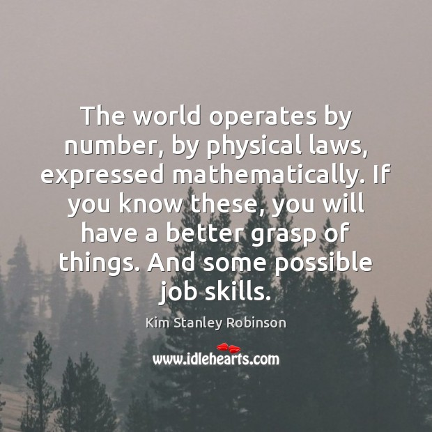 The world operates by number, by physical laws, expressed mathematically. If you Kim Stanley Robinson Picture Quote