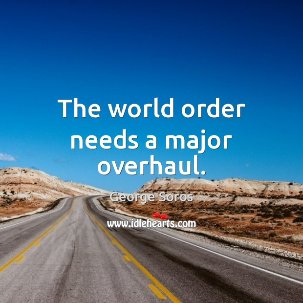 The world order needs a major overhaul. George Soros Picture Quote