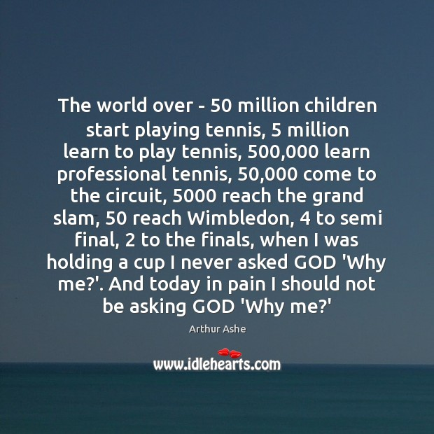 The world over – 50 million children start playing tennis, 5 million learn to Arthur Ashe Picture Quote
