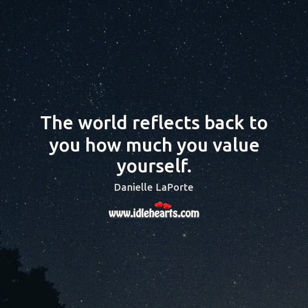 The world reflects back to you how much you value yourself. Image