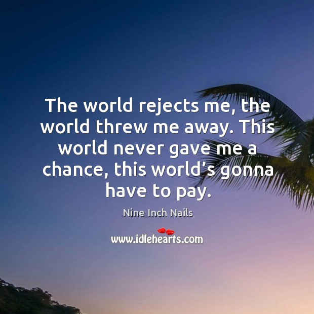 The world rejects me, the world threw me away. This world never gave me a chance, this world's gonna have t to pay. Image