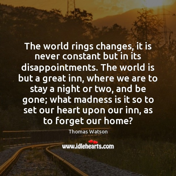The world rings changes, it is never constant but in its disappointments. Thomas Watson Picture Quote