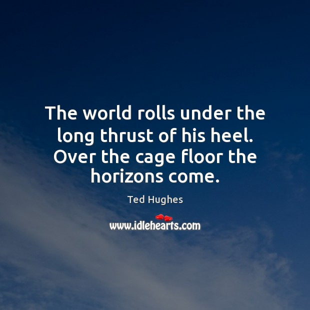 The world rolls under the long thrust of his heel. Over the cage floor the horizons come. Ted Hughes Picture Quote