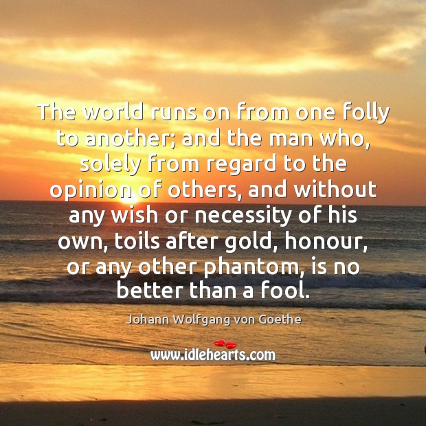 Image, After, Another, Any, Better, Folly, Fool, Gold, His, Honour, Man, Men, Necessity, Opinion, Other, Others, Own, Phantom, Phantoms, Regard, Running, Runs, Solely, Than, Toil, Toils, Who, Wish, Without, World