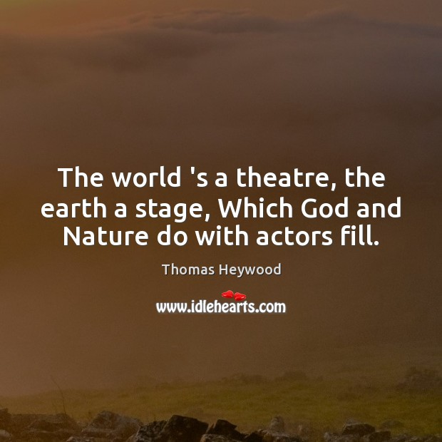 The world 's a theatre, the earth a stage, Which God and Nature do with actors fill. Image