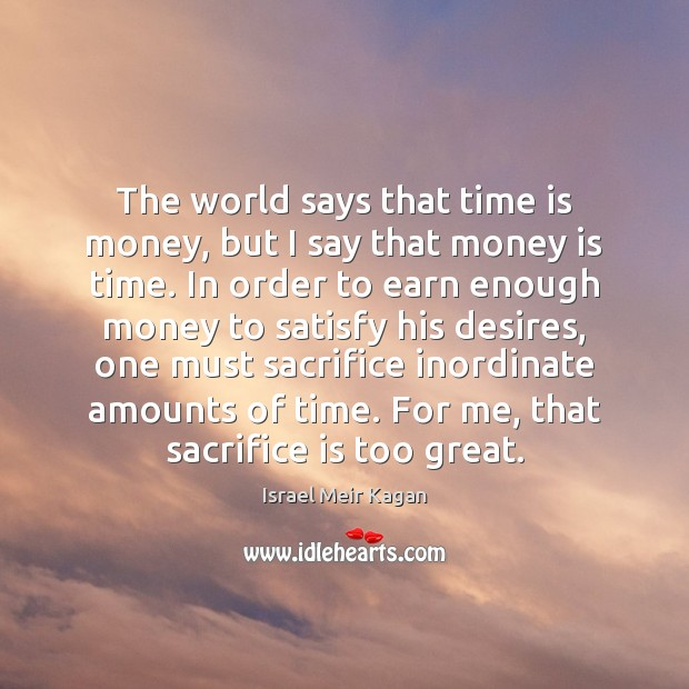 The world says that time is money, but I say that money Sacrifice Quotes Image