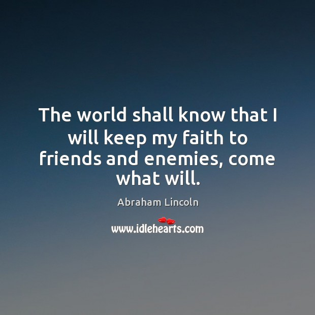 Image, The world shall know that I will keep my faith to friends and enemies, come what will.