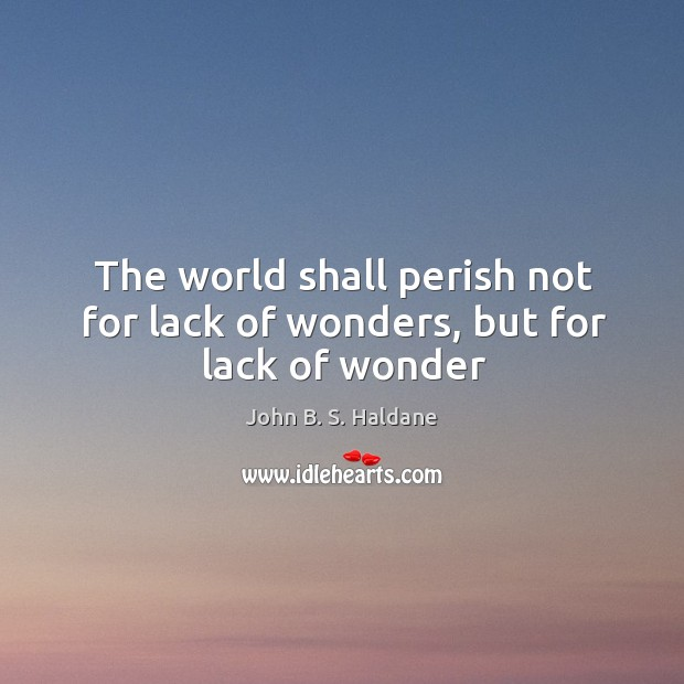 The world shall perish not for lack of wonders, but for lack of wonder John B. S. Haldane Picture Quote