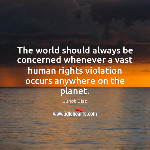 The world should always be concerned whenever a vast human rights violation Junot Diaz Picture Quote