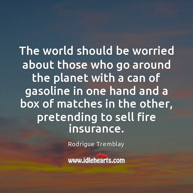 The world should be worried about those who go around the planet Rodrigue Tremblay Picture Quote