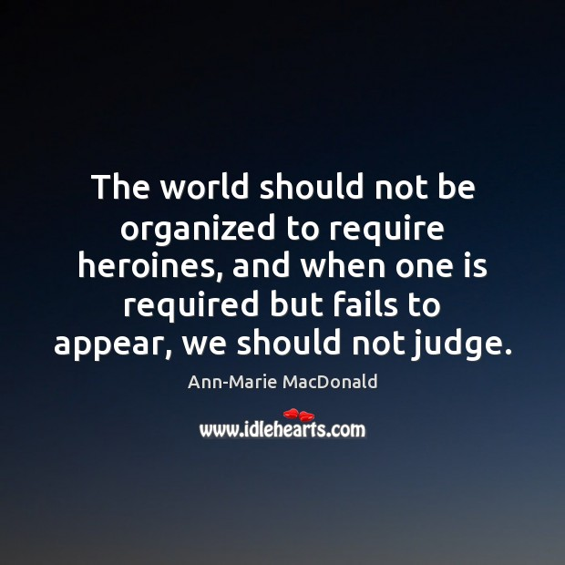 The world should not be organized to require heroines, and when one Image