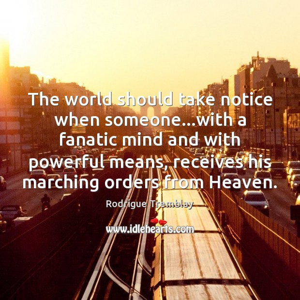 The world should take notice when someone…with a fanatic mind and Rodrigue Tremblay Picture Quote